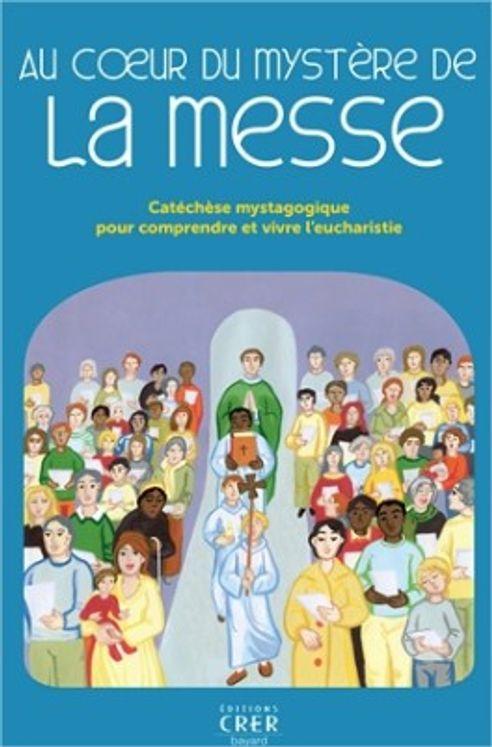 Au coeur du mystère de la messe - Catéchèse mystagogique pour comprendre et vivre l'eucharistie